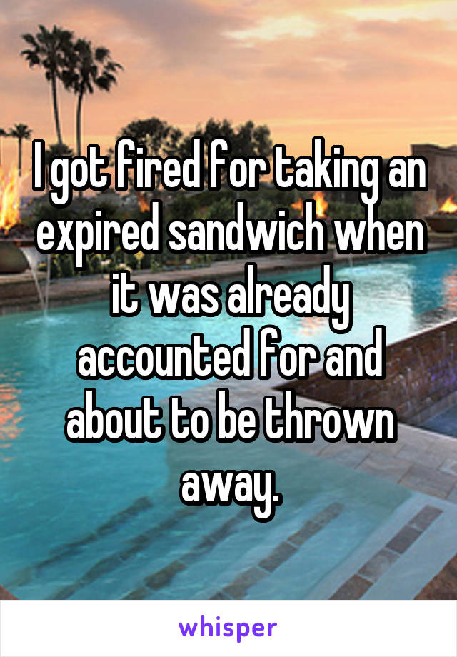 I got fired for taking an expired sandwich when it was already accounted for and about to be thrown away.