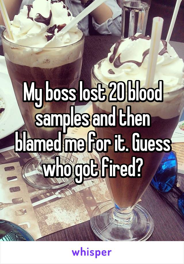 My boss lost 20 blood samples and then blamed me for it. Guess who got fired?