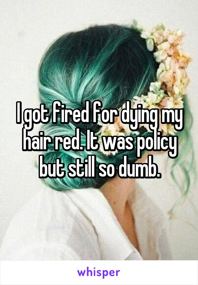 I got fired for dying my hair red. It was policy but still so dumb.