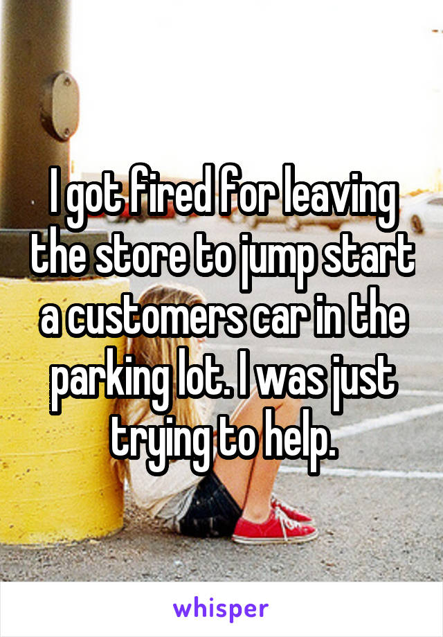 I got fired for leaving the store to jump start a customers car in the parking lot. I was just trying to help.