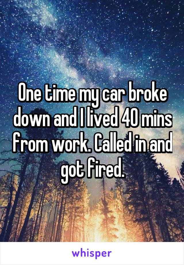 One time my car broke down and I lived 40 mins from work. Called in and got fired.