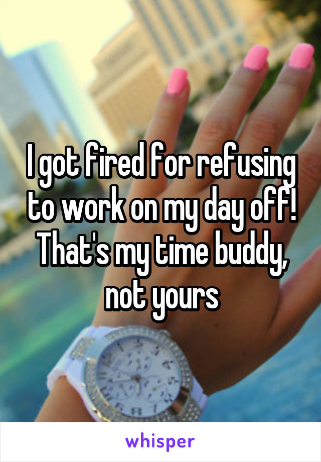 I got fired for refusing to work on my day off! That's my time buddy, not yours