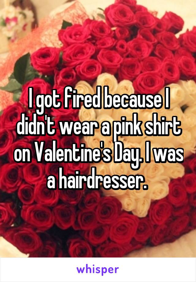I got fired because I didn't wear a pink shirt on Valentine's Day. I was a hairdresser.
