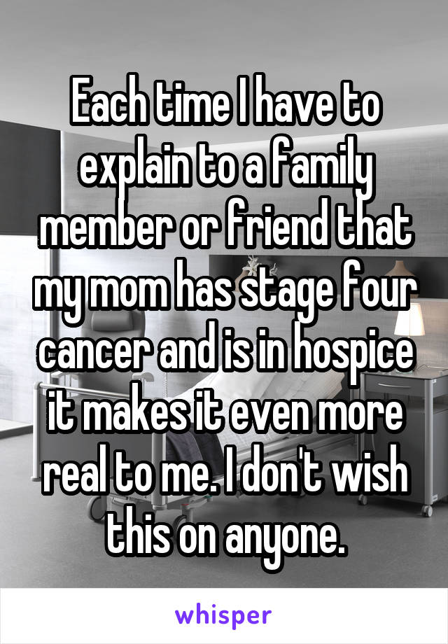 Each time I have to explain to a family member or friend that my mom has stage four cancer and is in hospice it makes it even more real to me. I don't wish this on anyone.