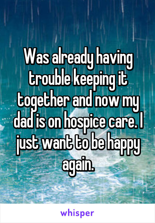 Was already having trouble keeping it together and now my dad is on hospice care. I just want to be happy again.