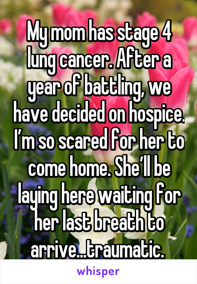 My mom has stage 4 lung cancer. After a year of battling, we have decided on hospice. I'm so scared for her to come home. She'll be laying here waiting for her last breath to arrive...traumatic.