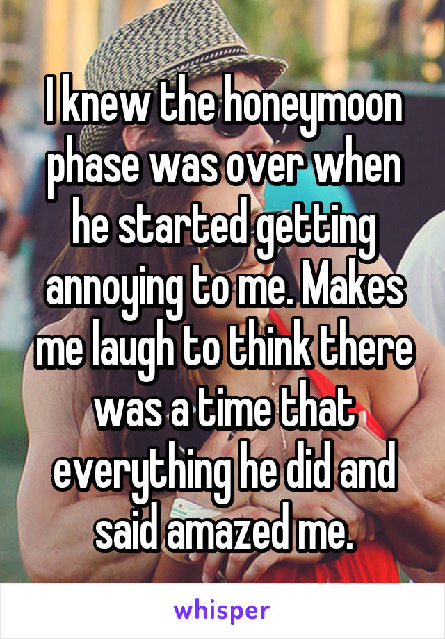 I knew the honeymoon phase was over when he started getting annoying to me. Makes me laugh to think there was a time that everything he did and said amazed me.