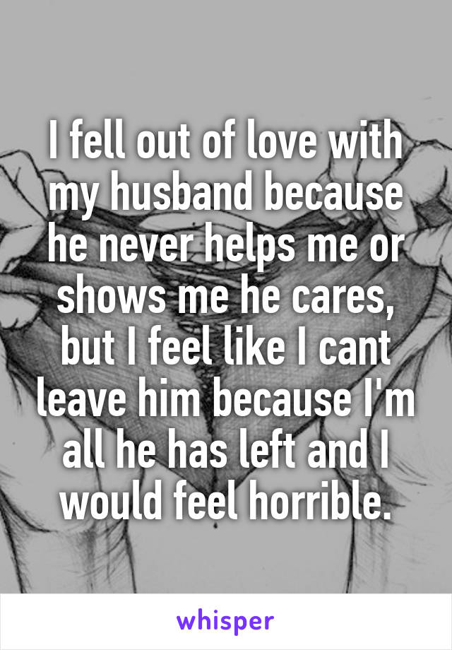 I fell out of love with my husband because he never helps me or shows me he cares, but I feel like I cant leave him because I'm all he has left and I would feel horrible.