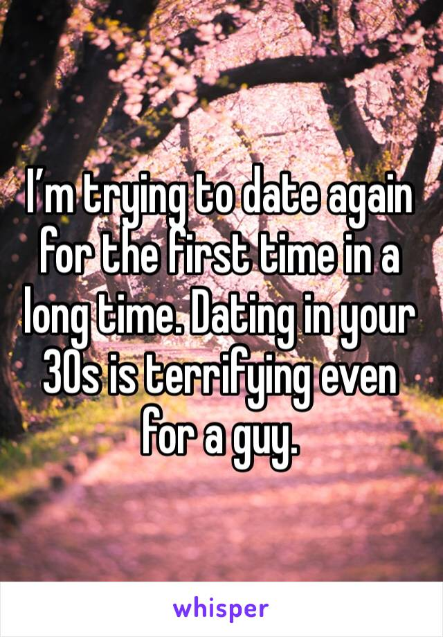 I'm trying to date again for the first time in a long time. Dating in your 30s is terrifying even for a guy.