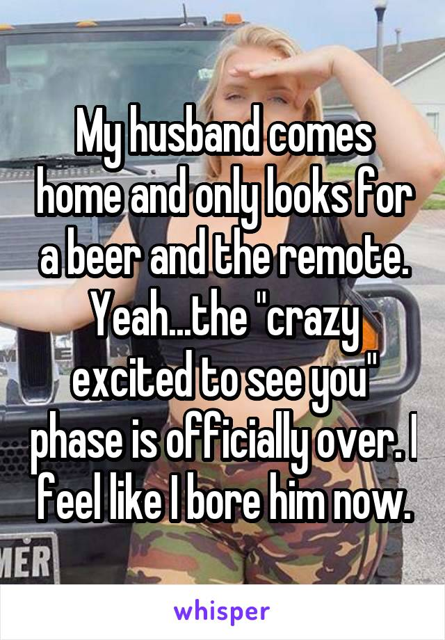 "My husband comes home and only looks for a beer and the remote. Yeah...the ""crazy excited to see you"" phase is officially over. I feel like I bore him now."