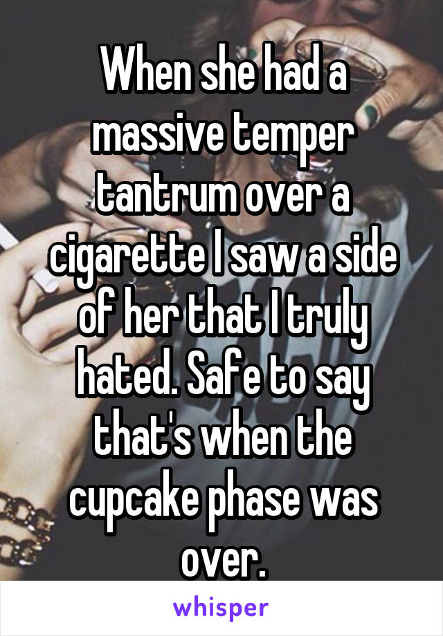 When she had a massive temper tantrum over a cigarette I saw a side of her that I truly hated. Safe to say that's when the cupcake phase was over.