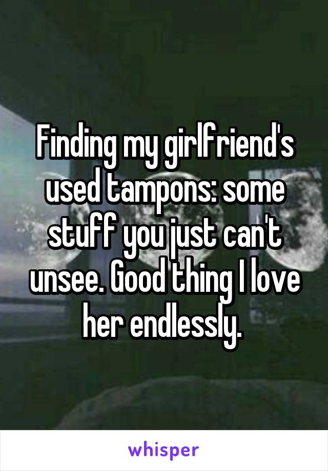 Finding my girlfriend's used tampons: some stuff you just can't unsee. Good thing I love her endlessly.