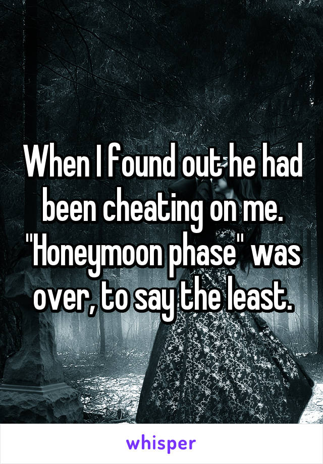 """When I found out he had been cheating on me. """"Honeymoon phase"""" was over, to say the least."""