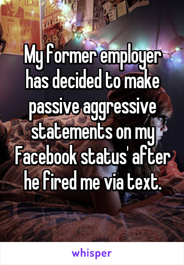My former employer has decided to make passive aggressive statements on my Facebook status' after he fired me via text.