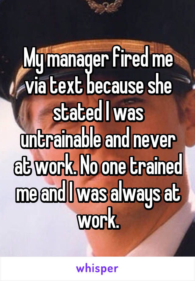 My manager fired me via text because she stated I was untrainable and never at work. No one trained me and I was always at work.