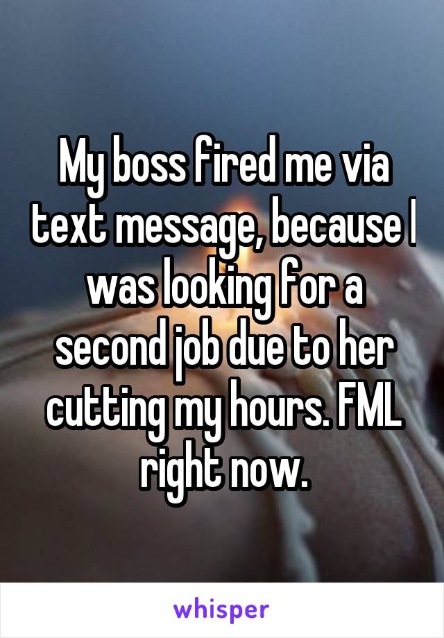 My boss fired me via text message, because I was looking for a second job due to her cutting my hours. FML right now.