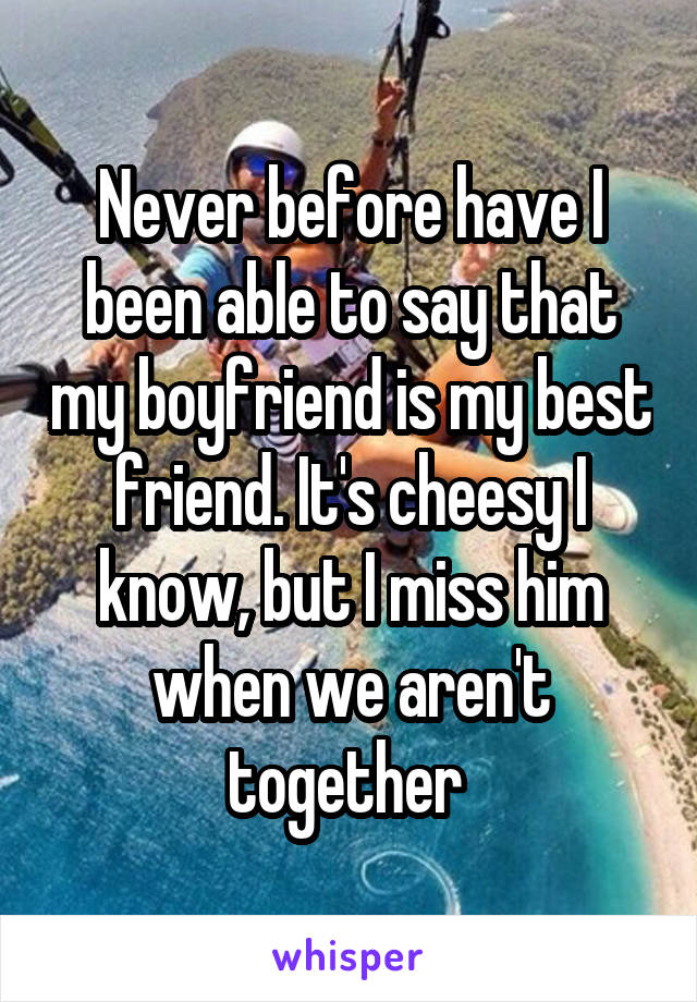 Never before have I been able to say that my boyfriend is my best friend. It's cheesy I know, but I miss him when we aren't together