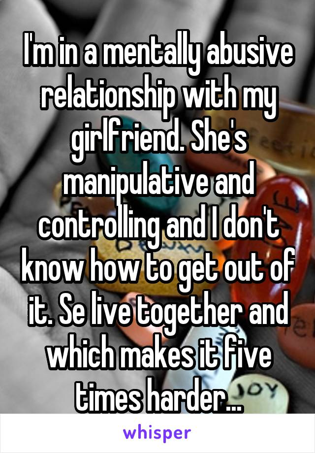 I'm in a mentally abusive relationship with my girlfriend. She's manipulative and controlling and I don't know how to get out of it. Se live together and which makes it five times harder...
