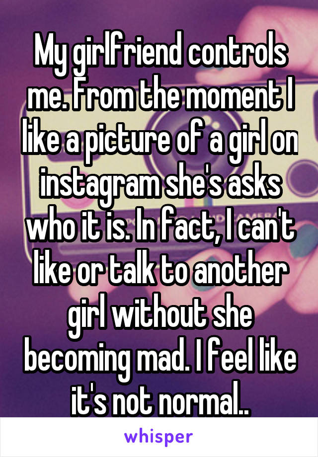 My girlfriend controls me. From the moment I like a picture of a girl on instagram she's asks who it is. In fact, I can't like or talk to another girl without she becoming mad. I feel like it's not normal..