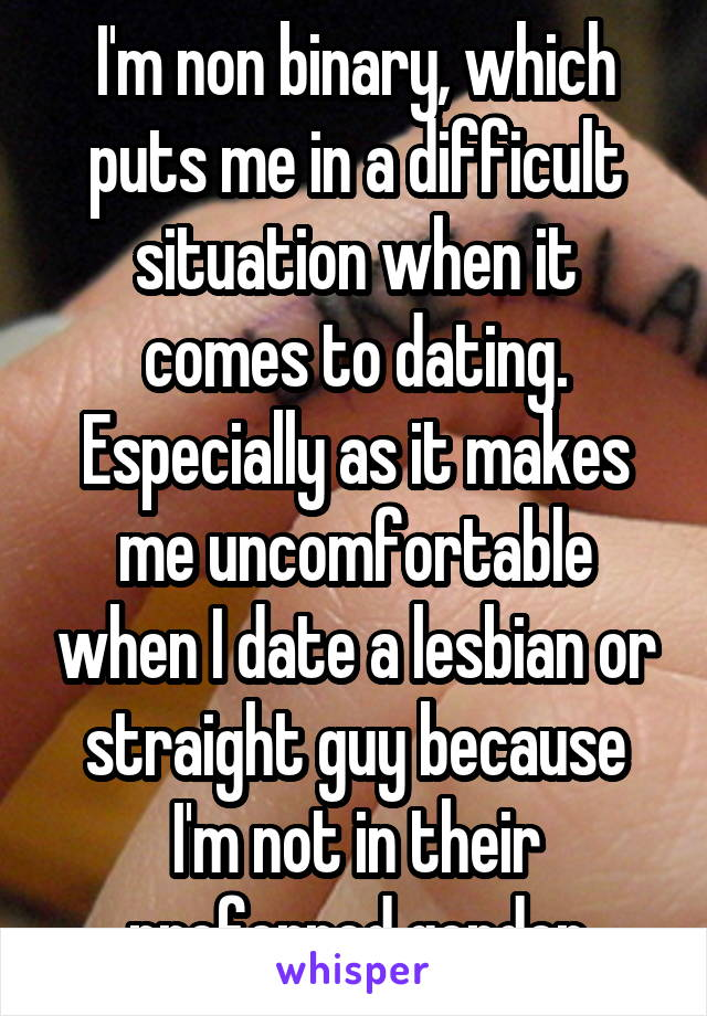 I'm non binary, which puts me in a difficult situation when it comes to dating. Especially as it makes me uncomfortable when I date a lesbian or straight guy because I'm not in their preferred gender