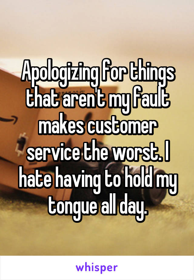 Apologizing for things that aren't my fault makes customer service the worst. I hate having to hold my tongue all day.