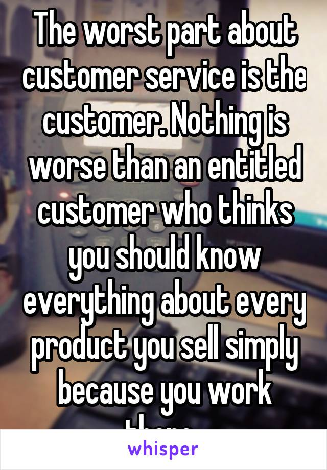 The worst part about customer service is the customer. Nothing is worse than an entitled customer who thinks you should know everything about every product you sell simply because you work there.