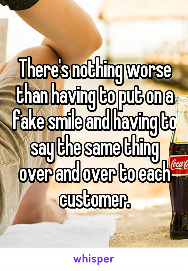 There's nothing worse than having to put on a fake smile and having to say the same thing over and over to each customer.