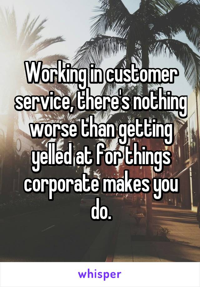 Working in customer service, there's nothing worse than getting yelled at for things corporate makes you do.
