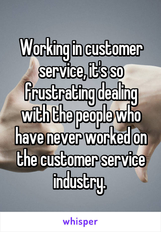 Working in customer service, it's so frustrating dealing with the people who have never worked on the customer service industry.
