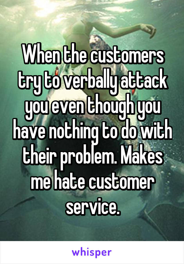 When the customers try to verbally attack you even though you have nothing to do with their problem. Makes me hate customer service.