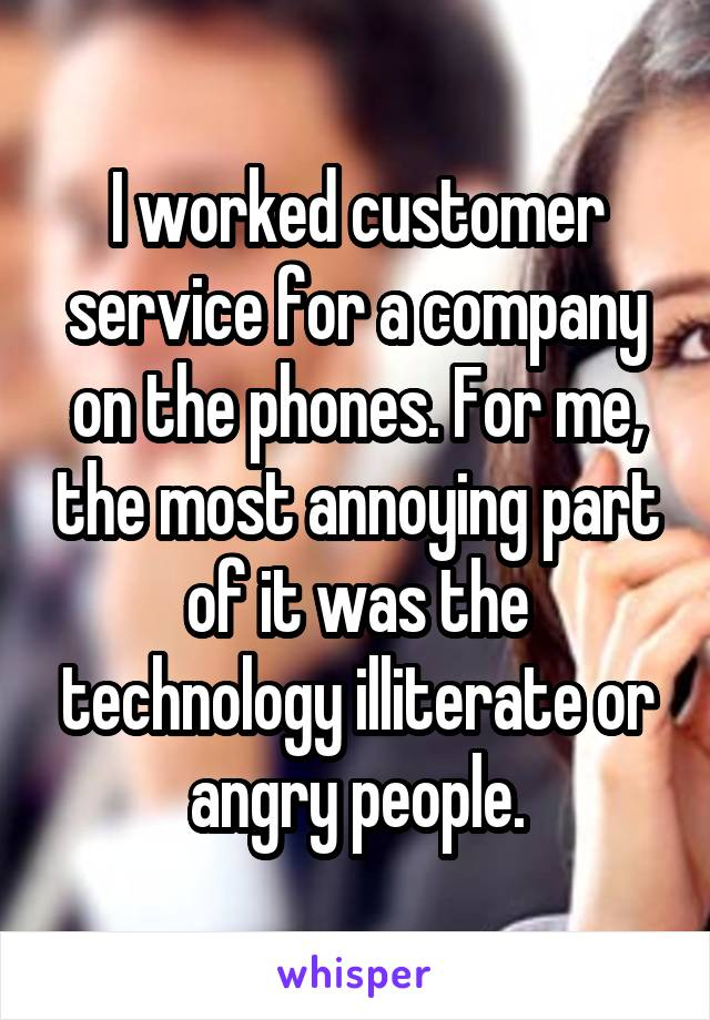 I worked customer service for a company on the phones. For me, the most annoying part of it was the technology illiterate or angry people.