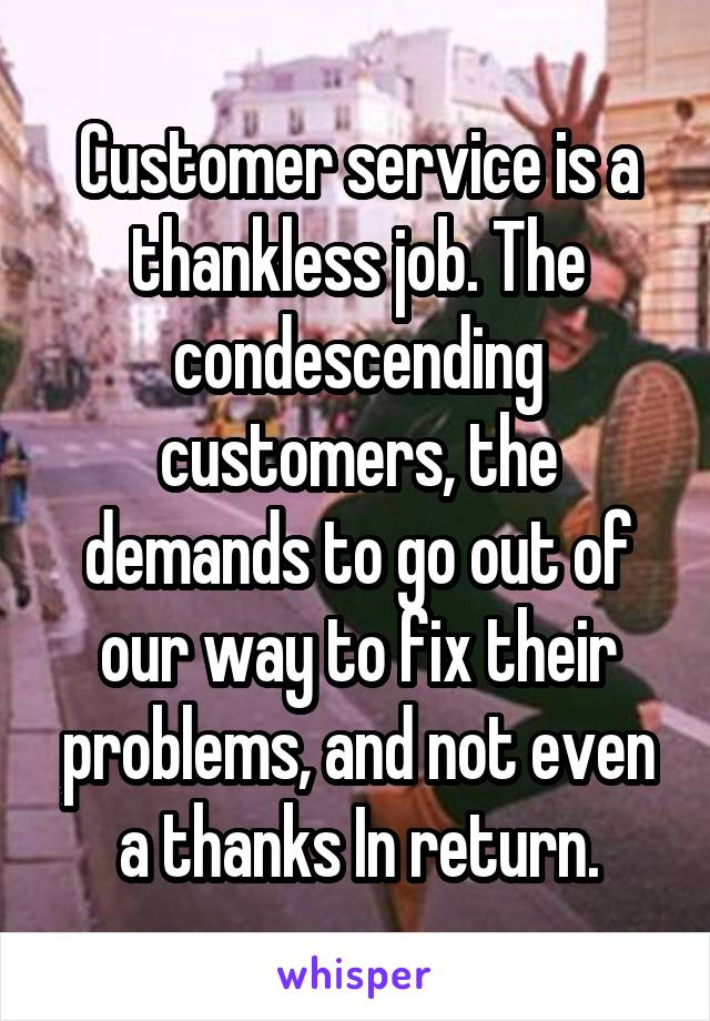 Customer service is a thankless job. The condescending customers, the demands to go out of our way to fix their problems, and not even a thanks In return.