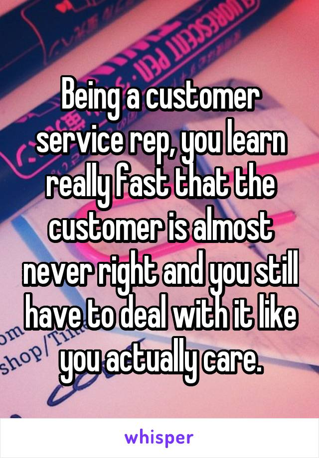 Being a customer service rep, you learn really fast that the customer is almost never right and you still have to deal with it like you actually care.