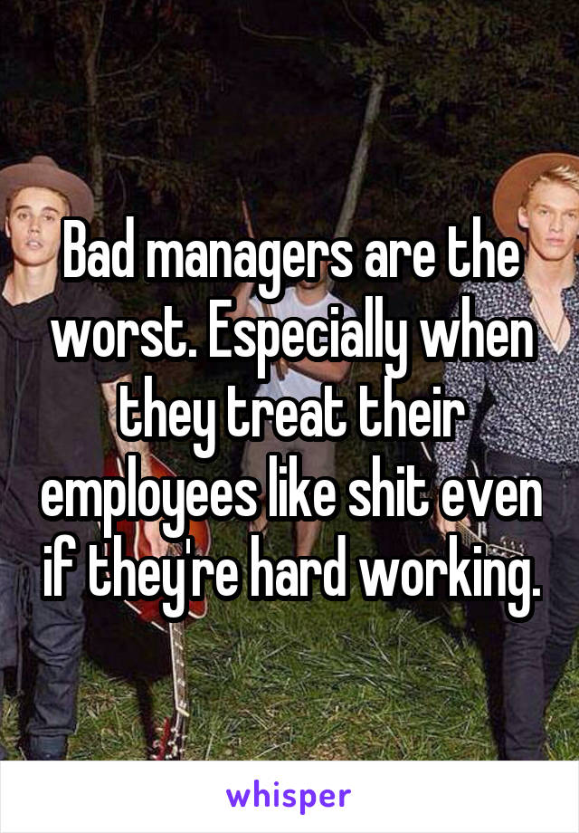 Bad managers are the worst. Especially when they treat their employees like shit even if they're hard working.