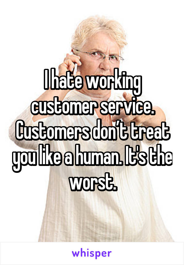 I hate working customer service. Customers don't treat you like a human. It's the worst.