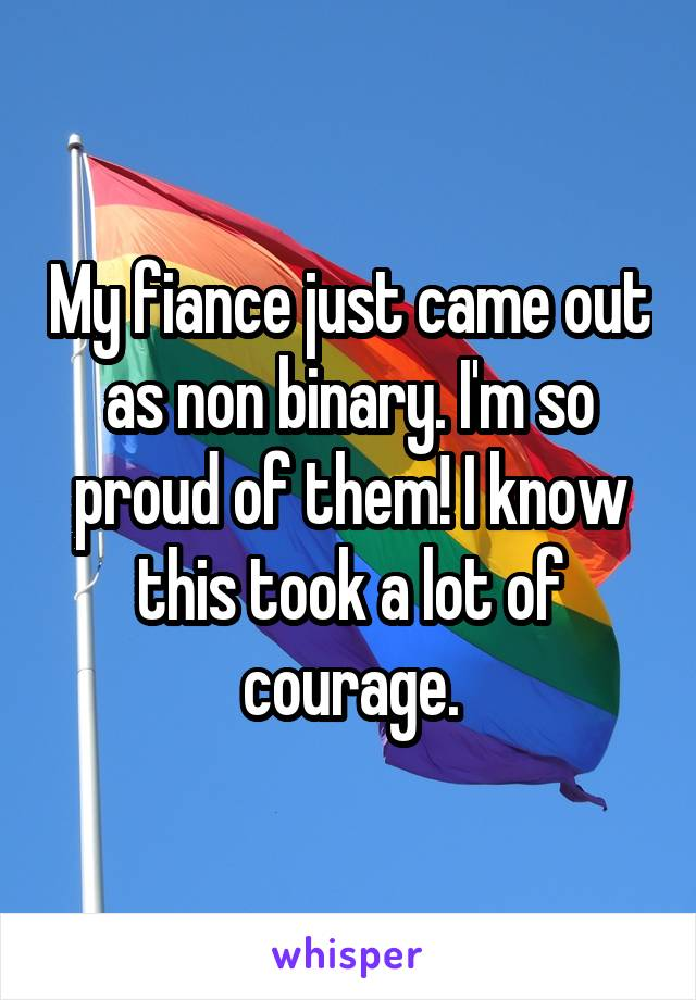 My fiance just came out as non binary. I'm so proud of them! I know this took a lot of courage.