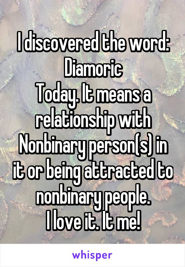 I discovered the word: Diamoric Today. It means a relationship with Nonbinary person(s) in it or being attracted to nonbinary people. I love it. It me!