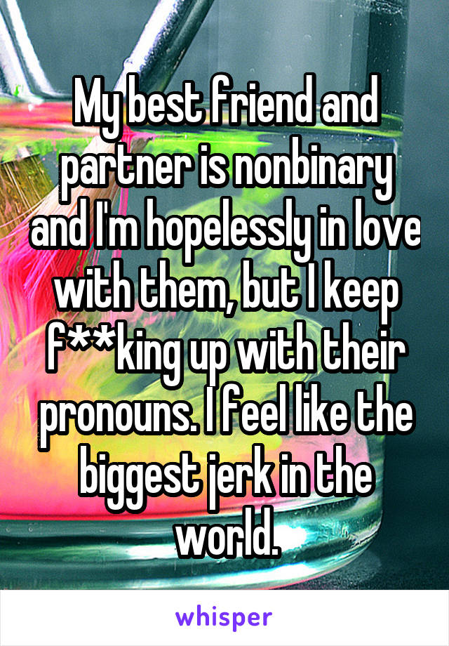 My best friend and partner is nonbinary and I'm hopelessly in love with them, but I keep f**king up with their pronouns. I feel like the biggest jerk in the world.