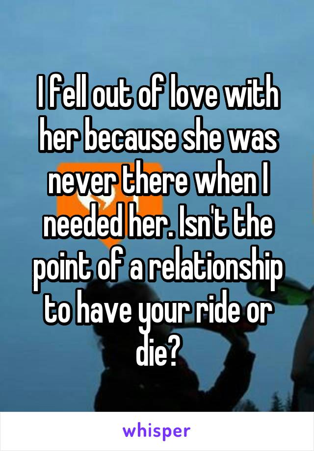 I fell out of love with her because she was never there when I needed her. Isn't the point of a relationship to have your ride or die?