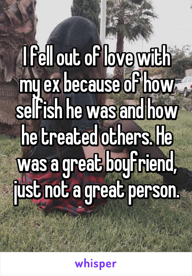 I fell out of love with my ex because of how selfish he was and how he treated others. He was a great boyfriend, just not a great person.