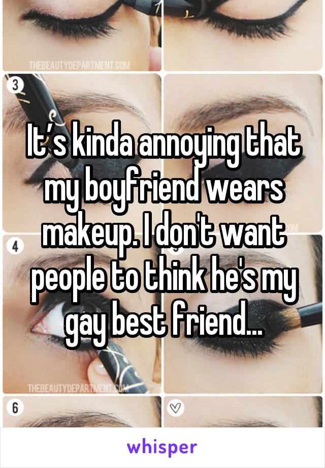 It's kinda annoying that my boyfriend wears makeup. I don't want people to think he's my gay best friend...