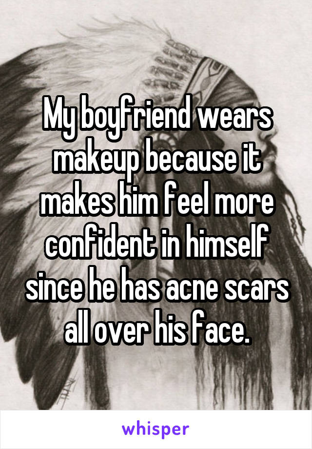 My boyfriend wears makeup because it makes him feel more confident in himself since he has acne scars all over his face.