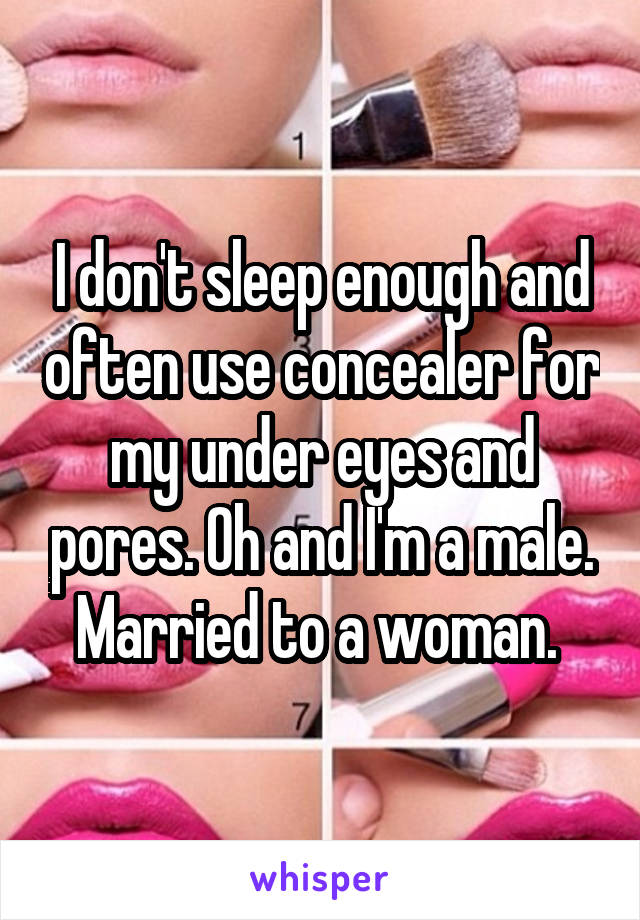 I don't sleep enough and often use concealer for my under eyes and pores. Oh and I'm a male. Married to a woman.