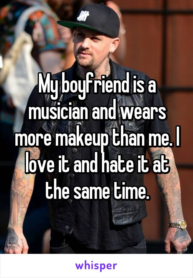 My boyfriend is a musician and wears more makeup than me. I love it and hate it at the same time.