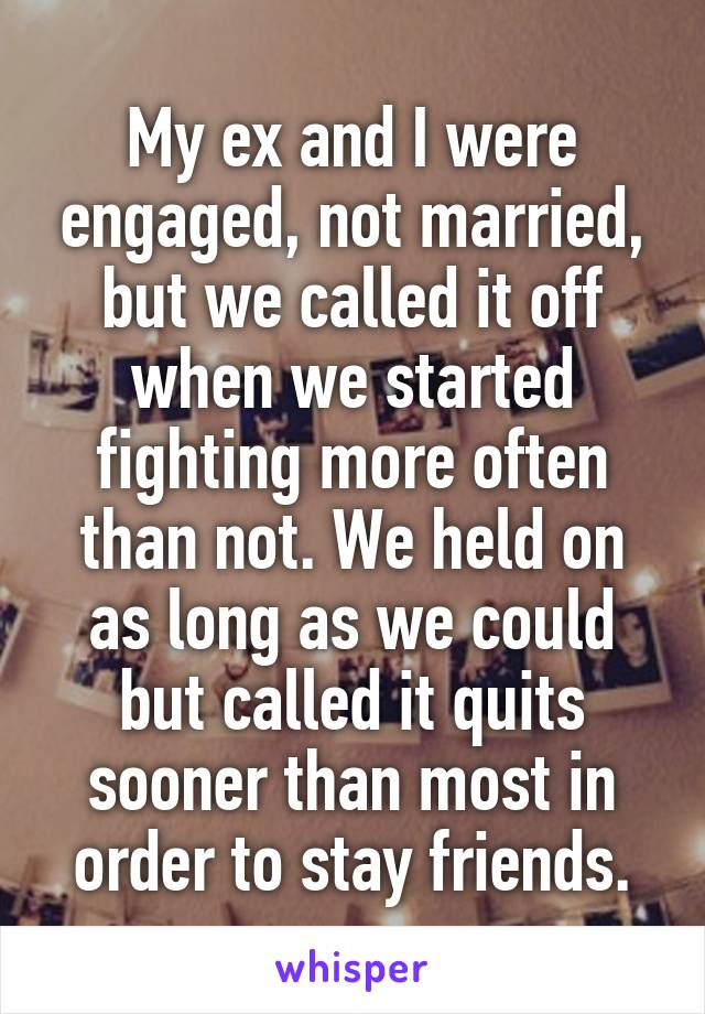 My ex and I were engaged, not married, but we called it off when we started fighting more often than not. We held on as long as we could but called it quits sooner than most in order to stay friends.