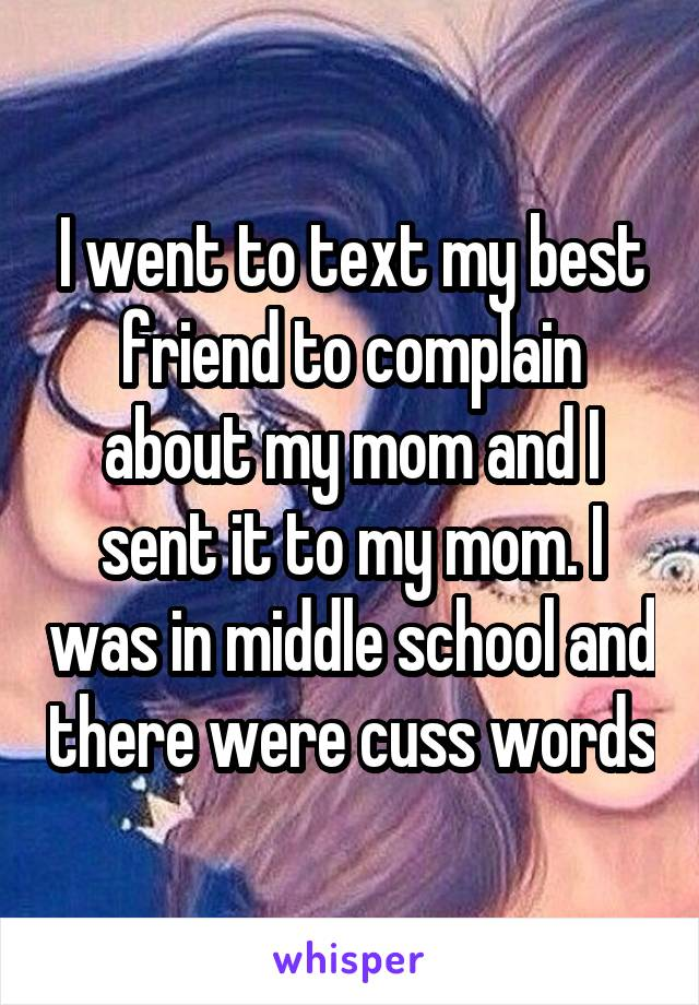 I went to text my best friend to complain about my mom and I sent it to my mom. I was in middle school and there were cuss words