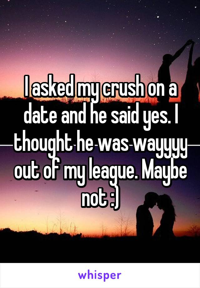 I asked my crush on a date and he said yes. I thought he was wayyyy out of my league. Maybe not :)