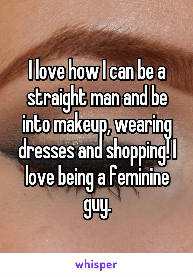 I love how I can be a straight man and be into makeup, wearing dresses and shopping! I love being a feminine guy.