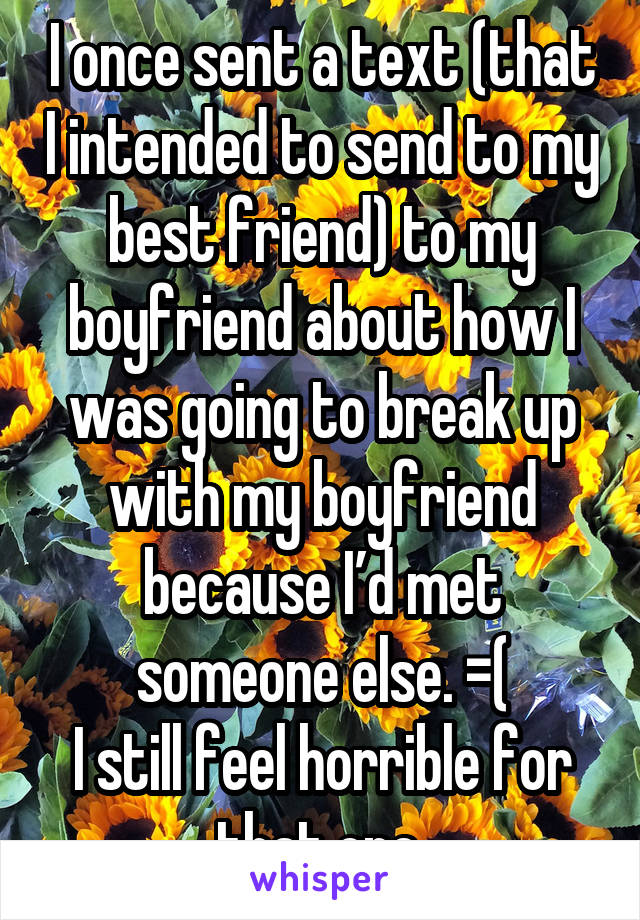 I once sent a text (that I intended to send to my best friend) to my boyfriend about how I was going to break up with my boyfriend because I'd met someone else. =( I still feel horrible for that one.