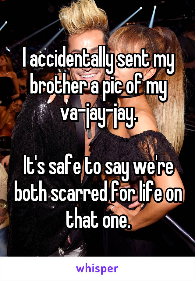 I accidentally sent my brother a pic of my va-jay-jay.  It's safe to say we're both scarred for life on that one.